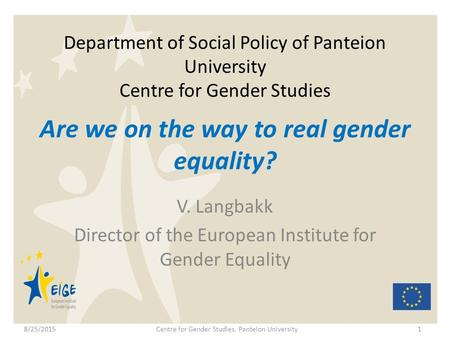 Department of Social Policy of Panteion University Centre for Gender Studies V. Langbakk Director of the European Institute for Gender Equality 1 Are we.