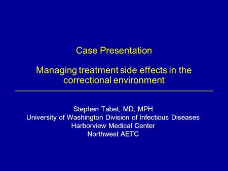 Case Presentation Managing treatment side effects in the correctional environment Stephen Tabet, MD, MPH University of Washington Division of Infectious.