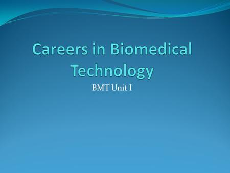 BMT Unit I. Careers include:  Pathologist  Medical Technologist (Clinical Laboratory Scientist)  Phlebotomist  Microbiologist  Virologist  Biochemist.