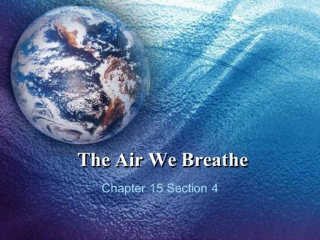 The Air We Breathe Chapter 15 Section 4. Air Quality Even air that we think is clean isn't clean It contains pollutants such as dust, pollen, sea salt,