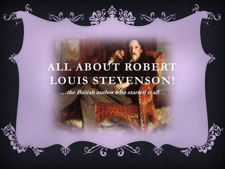 ALL ABOUT ROBERT LOUIS STEVENSON! …the British author who started it all…