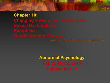 Chapter 10: Changing views of Sexual Behavior Sexual Dysfunctions Paraphilias Gender identity Disorder Abnormal Psychology Feb 25-Mar 2, 2010 Classes #12-13.