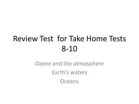 Review Test for Take Home Tests 8-10 Ozone and the atmosphere Earth's <strong>waters</strong> Oceans.