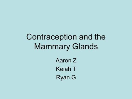 Contraception and the Mammary Glands Aaron Z Keiah T Ryan G.
