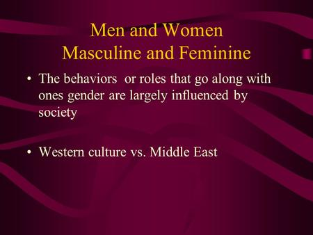 Men and Women Masculine and Feminine The behaviors or roles that go along with ones gender are largely influenced by society Western culture vs. Middle.