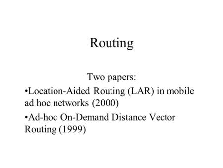 Routing Two papers: Location-Aided Routing (LAR) in mobile ad hoc networks (2000) Ad-hoc On-Demand Distance Vector Routing (1999)