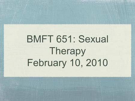 BMFT 651: Sexual Therapy February 10, 2010
