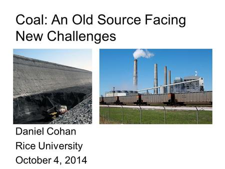 Coal: An Old Source Facing New Challenges Daniel Cohan Rice University October 4, 2014.