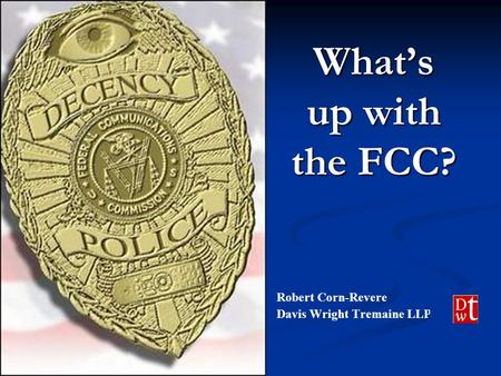 What's up with the FCC? Robert Corn-Revere Davis Wright Tremaine LLP.