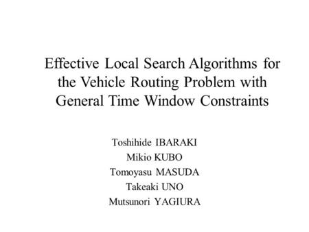 Toshihide IBARAKI Mikio KUBO Tomoyasu MASUDA Takeaki UNO Mutsunori YAGIURA Effective Local Search Algorithms for the Vehicle Routing Problem with General.