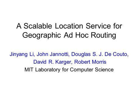 A Scalable Location Service for Geographic Ad Hoc Routing Jinyang Li, John Jannotti, Douglas S. J. De Couto, David R. Karger, Robert Morris MIT Laboratory.