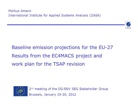 Baseline emission projections for the EU-27 Results from the EC4MACS project and work plan for the TSAP revision Markus Amann International Institute for.