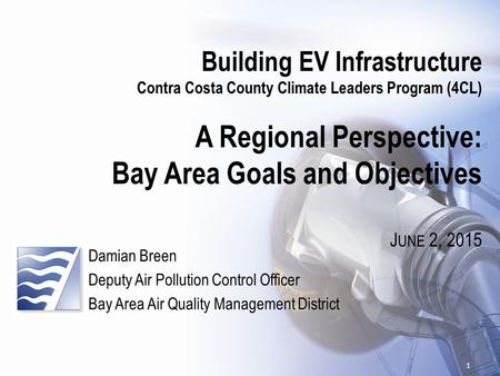 Building EV Infrastructure Contra Costa County Climate Leaders Program (4CL) A Regional Perspective: Bay Area Goals and Objectives J UNE 2, 2015 Damian.