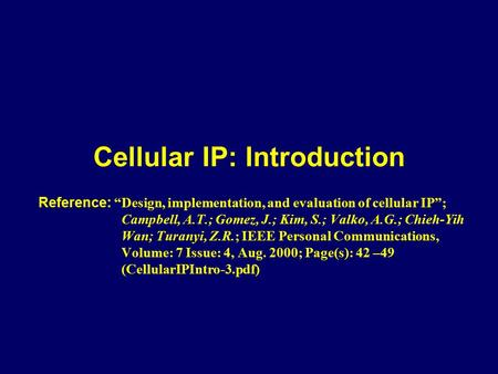 "Cellular IP: Introduction Reference: ""Design, implementation, and evaluation of cellular IP""; Campbell, A.T.; Gomez, J.; Kim, S.; Valko, A.G.; Chieh-Yih."