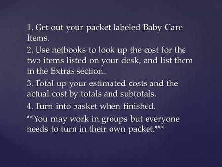 1. Get out your packet labeled Baby Care Items. 2. Use netbooks to look up the cost for the two items listed on your desk, and list them in the Extras.