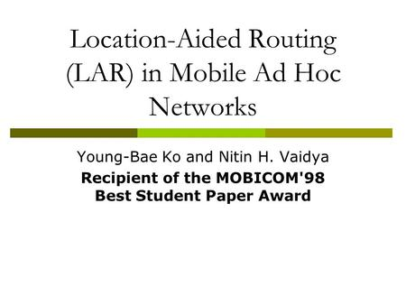 Location-Aided Routing (LAR) in Mobile Ad Hoc Networks Young-Bae Ko and Nitin H. Vaidya Recipient of the MOBICOM'98 Best Student Paper Award.