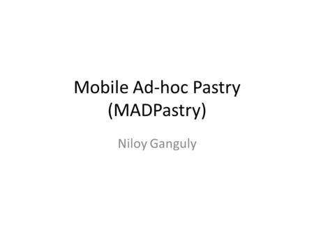 Mobile Ad-hoc Pastry (MADPastry) Niloy Ganguly. Problem of normal DHT in MANET No co-relation between overlay logical hop and physical hop – Low bandwidth,