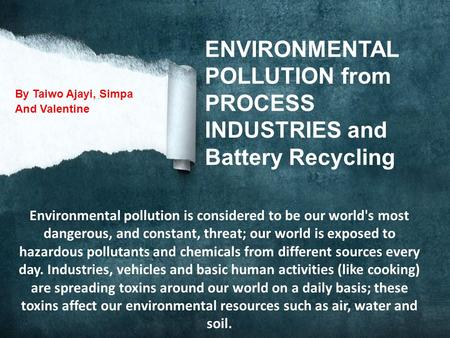 ENVIRONMENTAL POLLUTION from PROCESS INDUSTRIES and Battery Recycling By Taiwo Ajayi, Simpa And Valentine Environmental pollution is considered to be.