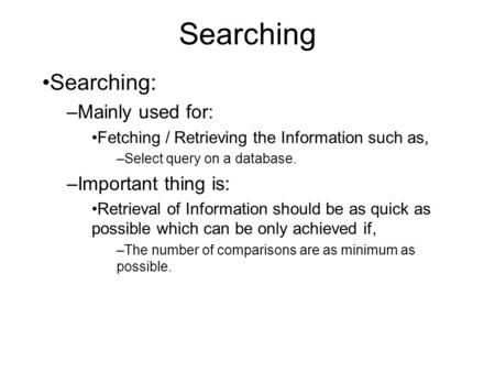 Searching Searching: –Mainly used for: Fetching / Retrieving the Information such as, –Select query on a database. –Important thing is: Retrieval of Information.