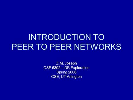 INTRODUCTION TO PEER TO PEER NETWORKS Z.M. Joseph CSE 6392 – DB Exploration Spring 2006 CSE, UT Arlington.