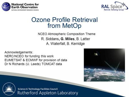 Rutherford Appleton Laboratory Remote Sensing Group Ozone Profile Retrieval from MetOp R. Siddans, G. Miles, B. Latter A. Waterfall, B. Kerridge Acknowledgements: