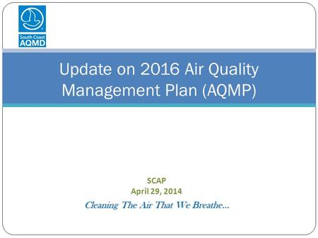 SCAP April 29, 2014 Cleaning The Air That We Breathe… Update on 2016 Air Quality Management Plan (AQMP)