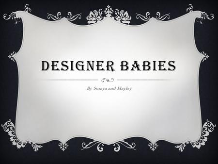DESIGNER BABIES By Soraya and Hayley. WHAT ARE DESIGNER BABIES?