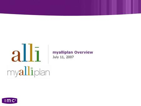 Myalliplan Overview July 11, 2007. ©2005, imc 2. All rights reserved. 2 myalliplan overview Individually tailored online action plan with customized guidance,
