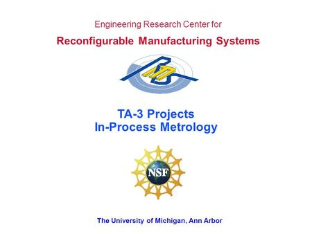 The University of Michigan, Ann Arbor Engineering Research Center for Reconfigurable Manufacturing Systems TA-3 Projects In-Process Metrology.