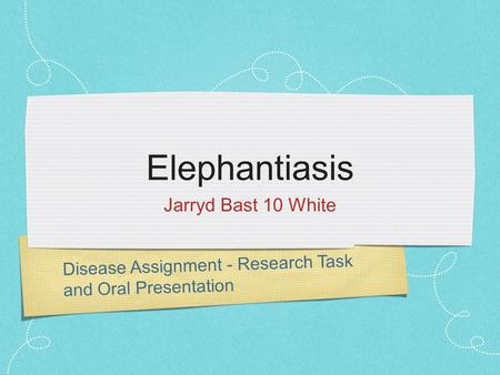 Disease Assignment - Research Task and Oral Presentation Elephantiasis Jarryd Bast 10 White.