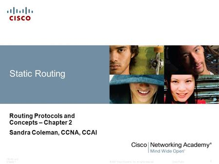 © 2007 Cisco Systems, Inc. All rights reserved.Cisco Public ITE PC v4.0 Chapter 1 1 Static Routing Routing Protocols and Concepts – Chapter 2 Sandra Coleman,