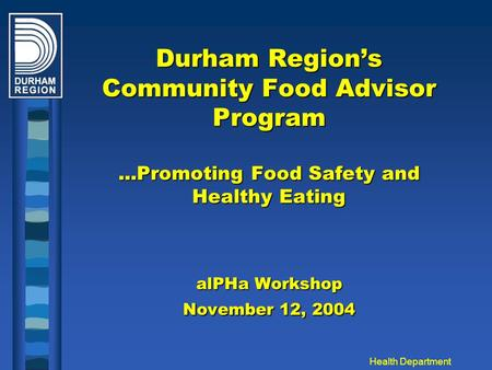 Health Department Durham Region's Community Food Advisor Program...Promoting Food Safety and Healthy Eating alPHa Workshop November 12, 2004.