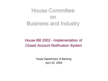 House Committee on Business and Industry House Bill 2002 - Implementation of Closed Account Notification System Texas Department of Banking April 22, 2008.