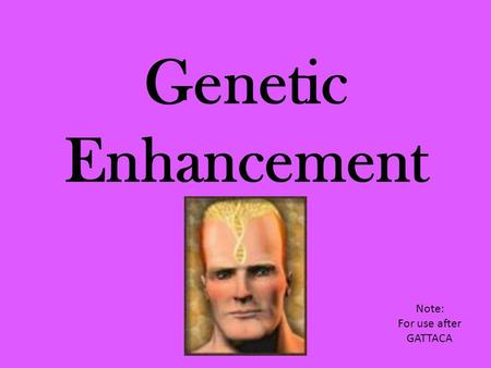 Genetic Enhancement Note: For use after GATTACA. Genetic enhancement has emerged as an ethical issue because it involves the power to redesign ourselves.