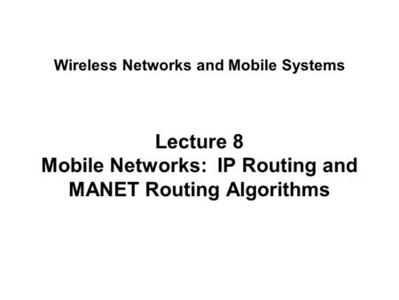 Lecture 8 Mobile Networks: IP Routing and MANET Routing Algorithms Wireless Networks and Mobile Systems.