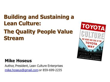 Building and Sustaining a Lean Culture: The Quality People Value Stream Mike Hoseus Author, President, Lean Culture Enterprises