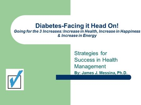 Diabetes-Facing it Head On! Going for the 3 Increases: Increase in Health, Increase in Happiness & Increase in Energy Strategies for Success in Health.