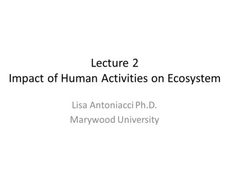 Lecture 2 Impact of Human Activities on Ecosystem Lisa Antoniacci Ph.D. Marywood University.