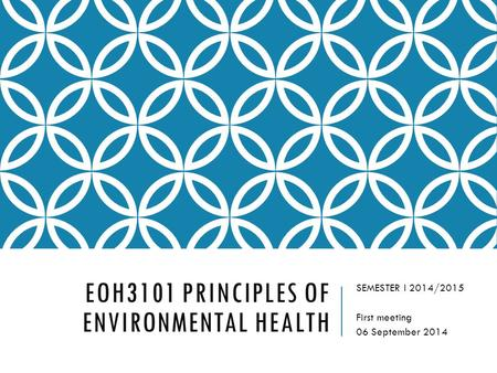 EOH3101 PRINCIPLES OF ENVIRONMENTAL HEALTH SEMESTER I 2014/2015 First meeting 06 September 2014.