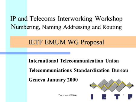 Document IPW-41 IP and Telecoms Interworking Workshop N umbering, Naming Addressing and Routing IETF EMUM WG Proposal International Telecommunication Union.