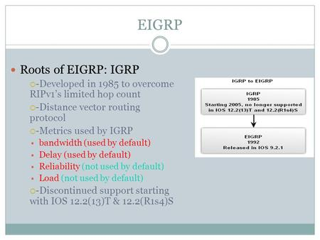 EIGRP Roots of EIGRP: IGRP  -Developed in 1985 to overcome RIPv1's limited hop count  -Distance vector routing protocol  -Metrics used by IGRP  bandwidth.