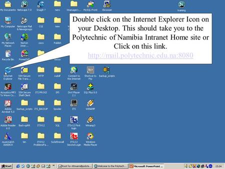 Double click on the Internet Explorer Icon on your Desktop. This should take you to the Polytechnic of Namibia Intranet Home site or Click on this link.