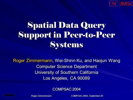 Roger ZimmermannCOMPSAC 2004, September 30 Spatial Data Query Support in Peer-to-Peer Systems Roger Zimmermann, Wei-Shinn Ku, and Haojun Wang Computer.