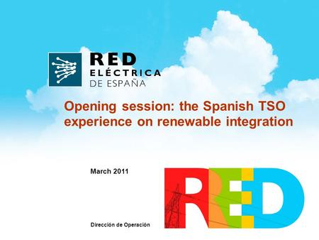 March 2011 Opening session: the Spanish TSO experience on renewable integration Dirección de Operación.