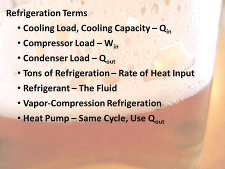 Refrigeration Terms Cooling Load, Cooling Capacity – Q in Compressor Load – W in Condenser Load – Q out Tons of Refrigeration – Rate of Heat Input Refrigerant.