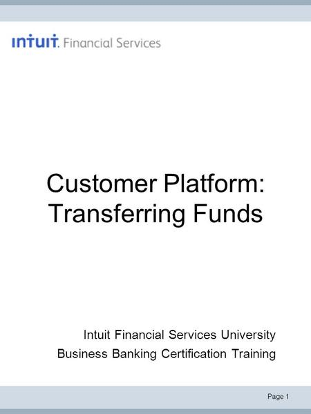 Page 1 Customer Platform: Transferring Funds Intuit Financial Services University Business Banking Certification Training.