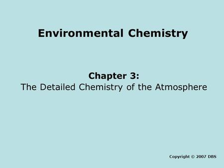 Environmental Chemistry Chapter 3: The Detailed Chemistry of the Atmosphere Copyright © 2007 DBS.