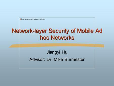 Network-layer Security of Mobile Ad hoc Networks Jiangyi Hu Advisor: Dr. Mike Burmester.