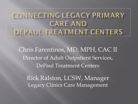Chris Farentinos, MD, MPH, CAC II Director of Adult Outpatient Services, DePaul Treatment Centers Rick Ralston, LCSW, Manager Legacy Clinics Care Management.
