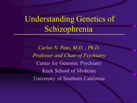 Understanding Genetics of Schizophrenia Carlos N. Pato, M.D., Ph.D. Professor and Chair of Psychiatry Center for Genomic Psychiatry Keck School of Medicine.